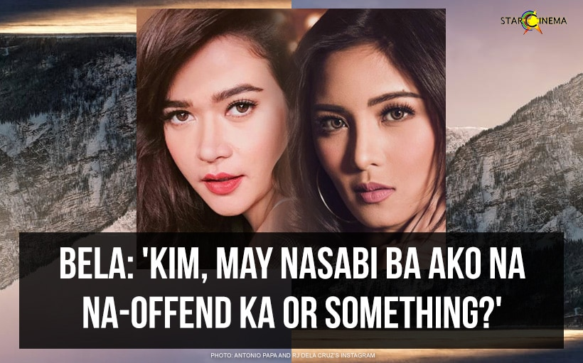 Bela: 'Kim, may nasabi ba ako na na-offend ka or something?'