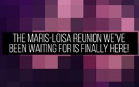 The Maris-Loisa reunion we've been waiting for is FINALLY HERE!